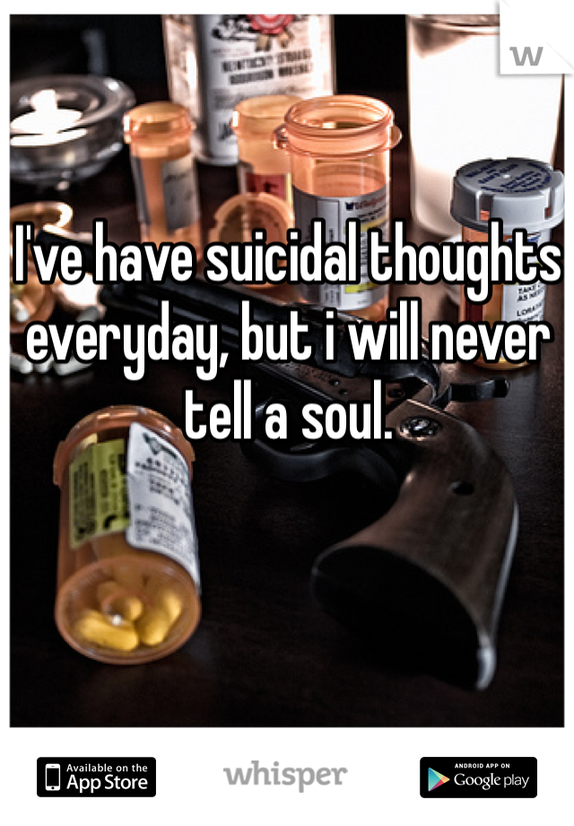 I've have suicidal thoughts everyday, but i will never tell a soul.