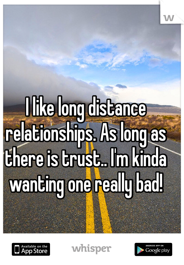 I like long distance relationships. As long as there is trust.. I'm kinda wanting one really bad!