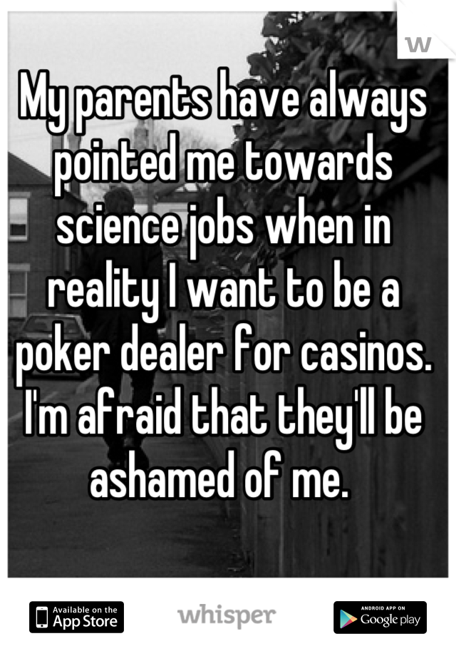 My parents have always pointed me towards science jobs when in reality I want to be a poker dealer for casinos. I'm afraid that they'll be ashamed of me.