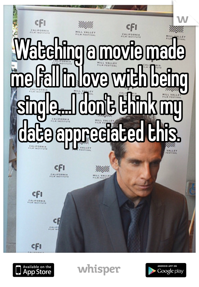 Watching a movie made me fall in love with being single....I don't think my date appreciated this.