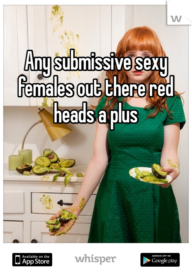 Any submissive sexy females out there red heads a plus
