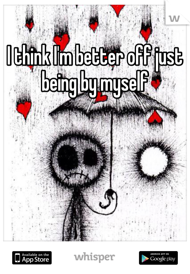 I think I'm better off just being by myself