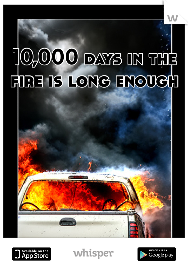 10,000 days in the fire is long enough