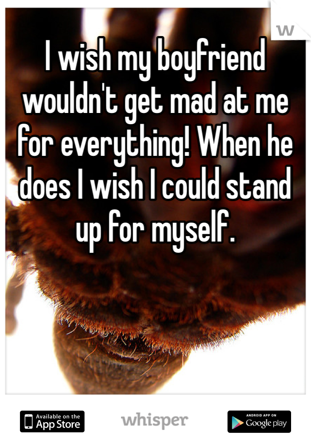 I wish my boyfriend wouldn't get mad at me for everything! When he does I wish I could stand up for myself.