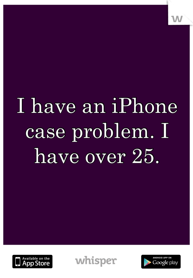 I have an iPhone case problem. I have over 25.