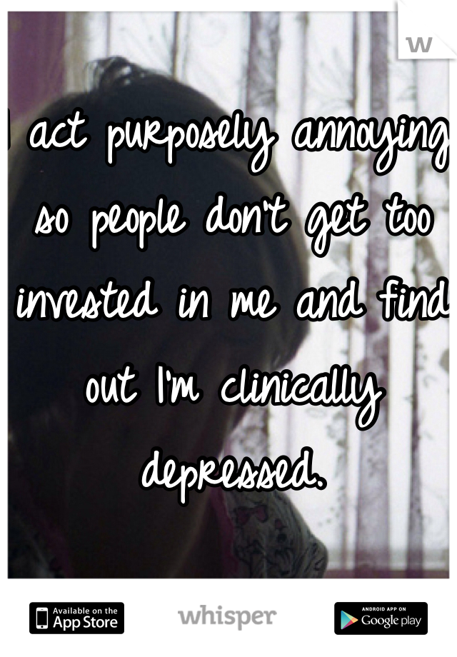 I act purposely annoying so people don't get too invested in me and find out I'm clinically depressed.