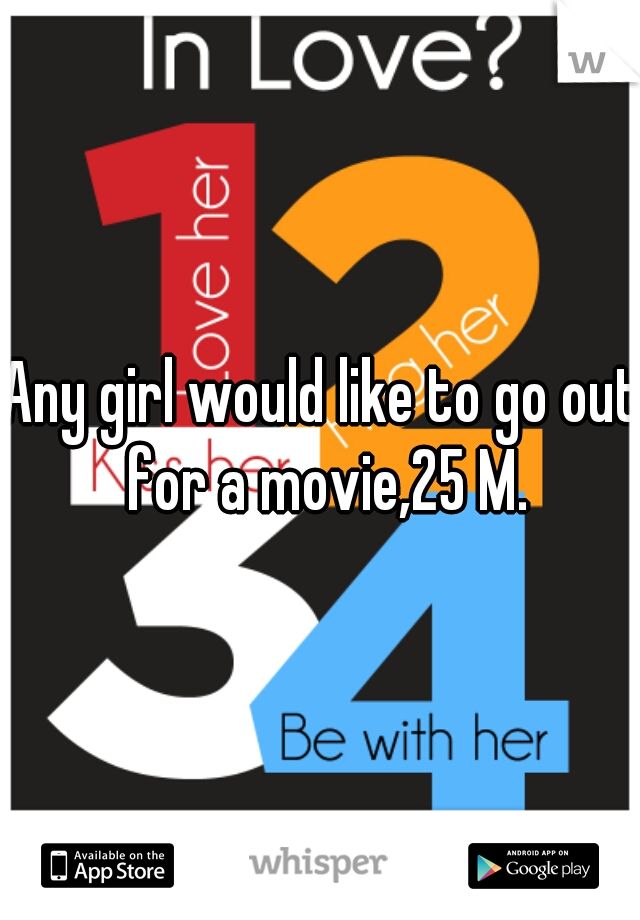 Any girl would like to go out for a movie,25 M.