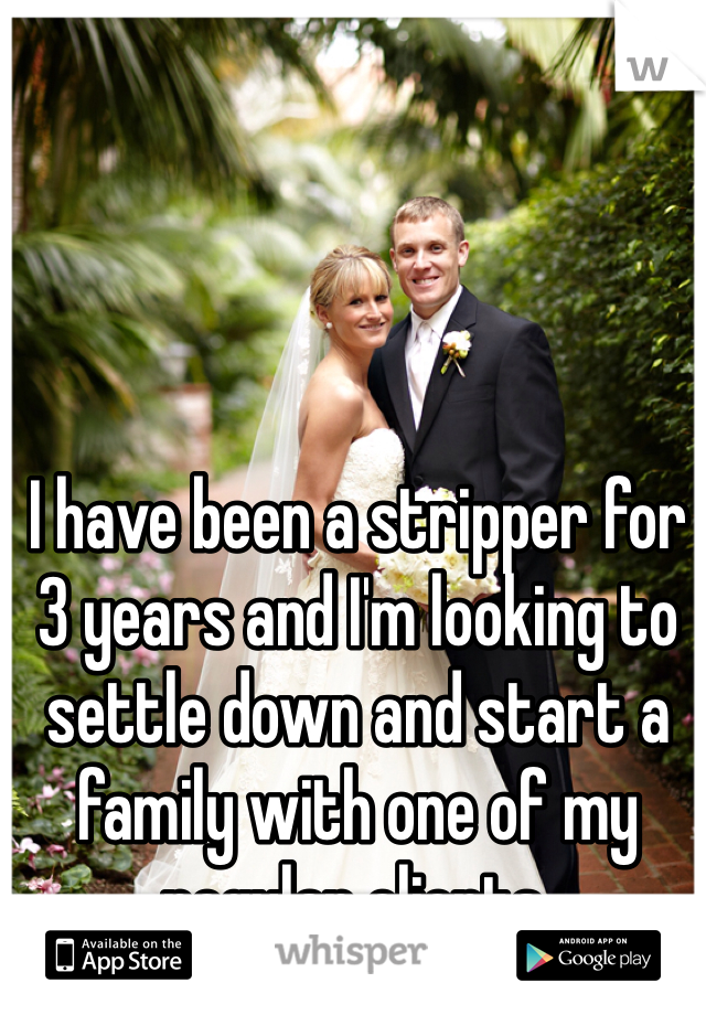 I have been a stripper for 3 years and I'm looking to settle down and start a family with one of my regular clients.
