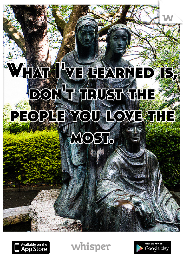 What I've learned is, don't trust the people you love the most.