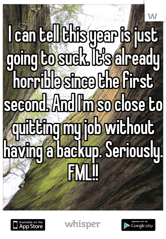 I can tell this year is just going to suck. It's already horrible since the first second. And I'm so close to quitting my job without having a backup. Seriously. FML!!