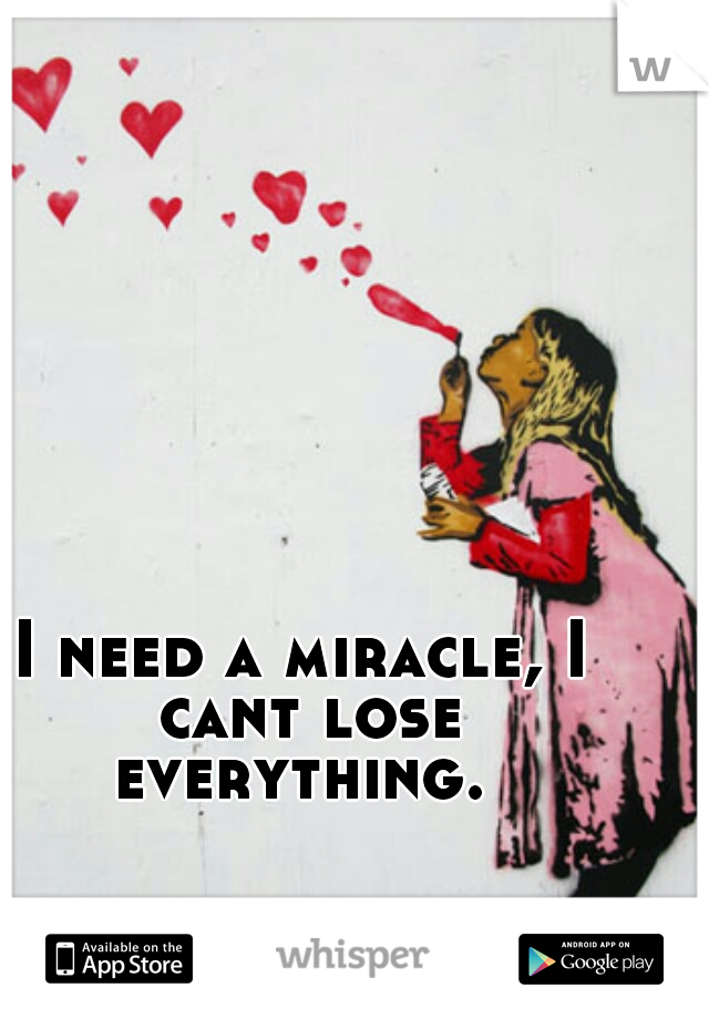 I need a miracle, I cant lose everything.
