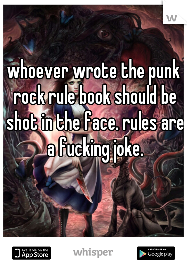 whoever wrote the punk rock rule book should be shot in the face. rules are a fucking joke.