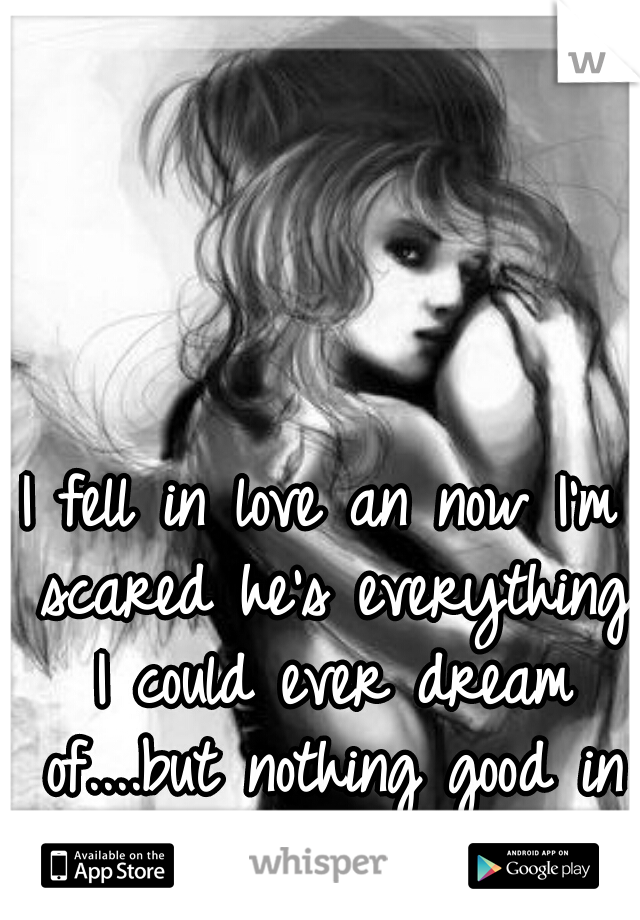 I fell in love an now I'm scared he's everything I could ever dream of....but nothing good in my life ever lasts.
