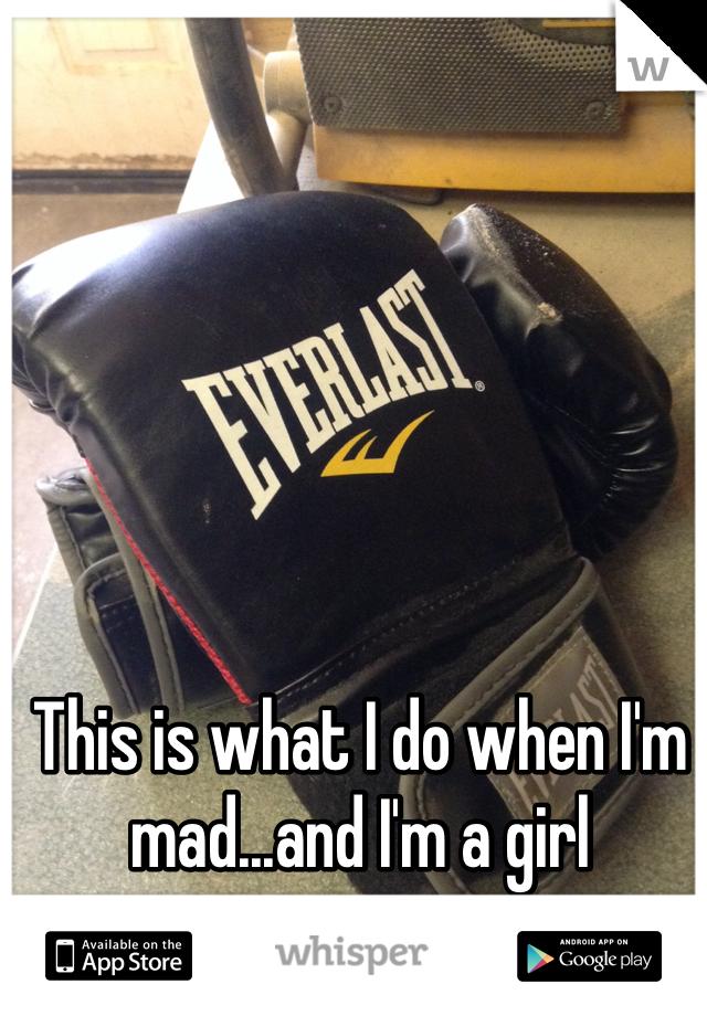This is what I do when I'm mad...and I'm a girl