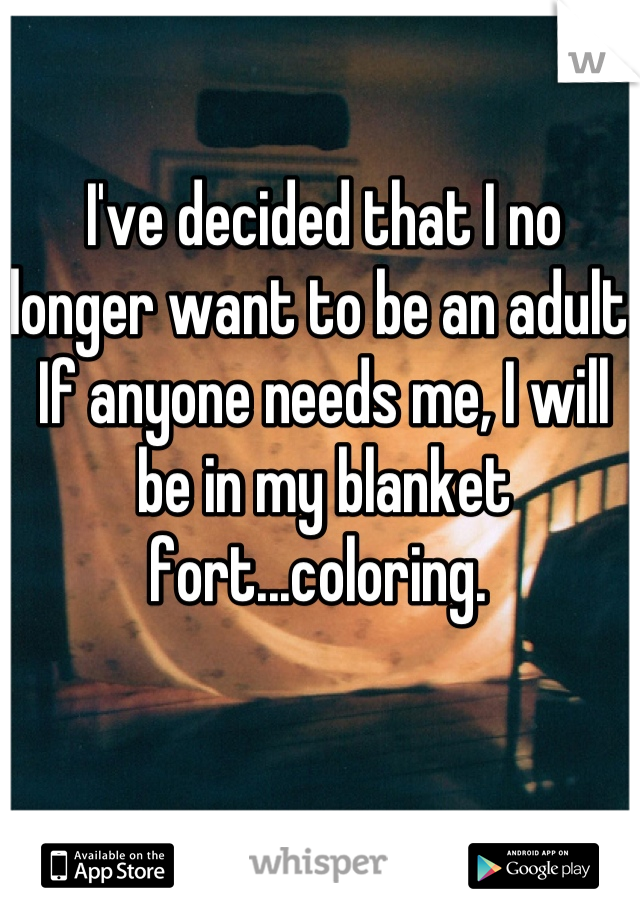 I've decided that I no longer want to be an adult. If anyone needs me, I will be in my blanket fort...coloring.