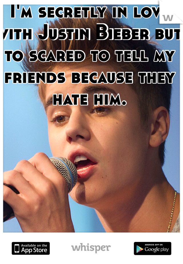 I'm secretly in love with Justin Bieber but to scared to tell my friends because they hate him.