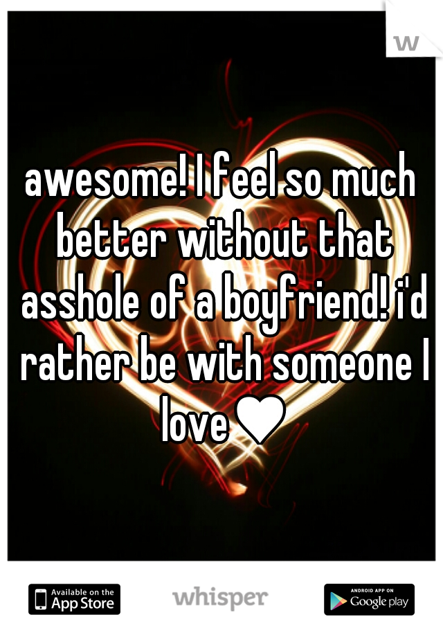 awesome! I feel so much better without that asshole of a boyfriend! i'd rather be with someone I love♥