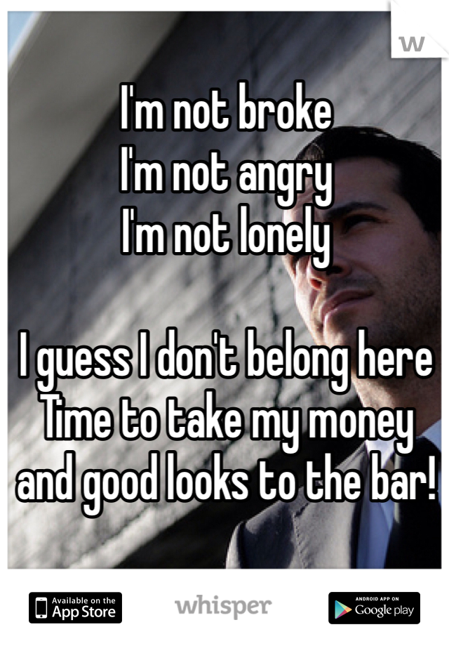 I'm not broke I'm not angry I'm not lonely  I guess I don't belong here Time to take my money and good looks to the bar!