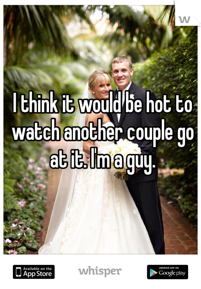 I think it would be hot to watch another couple go at it. I'm a guy.