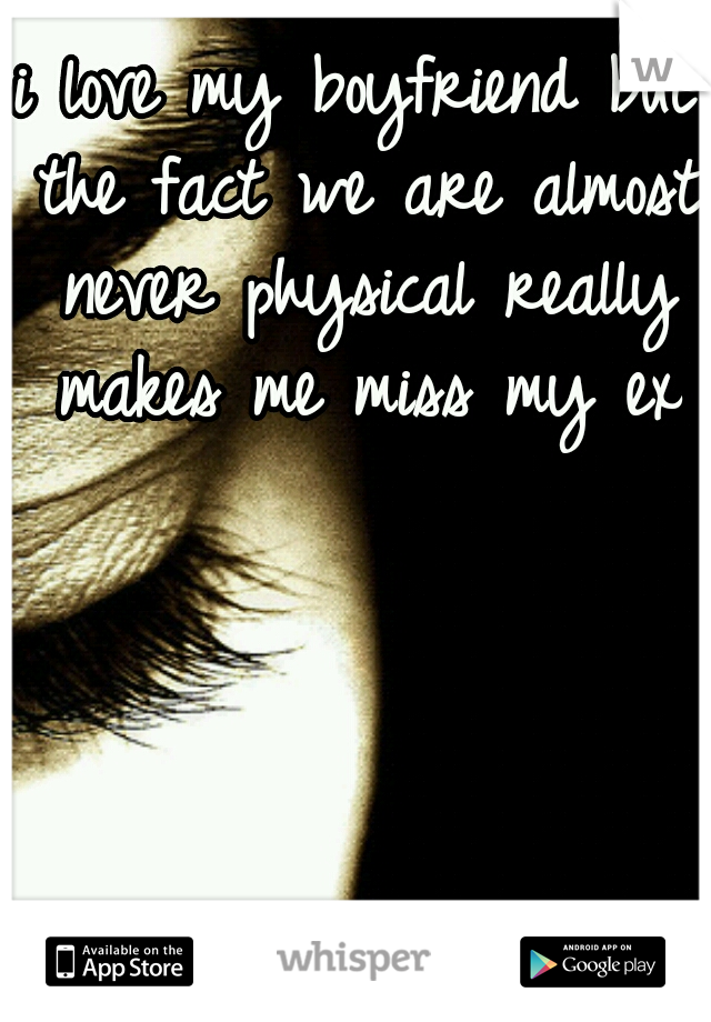 i love my boyfriend but the fact we are almost never physical really makes me miss my ex