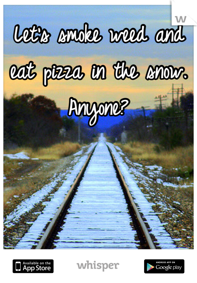 Let's smoke weed and eat pizza in the snow. Anyone?