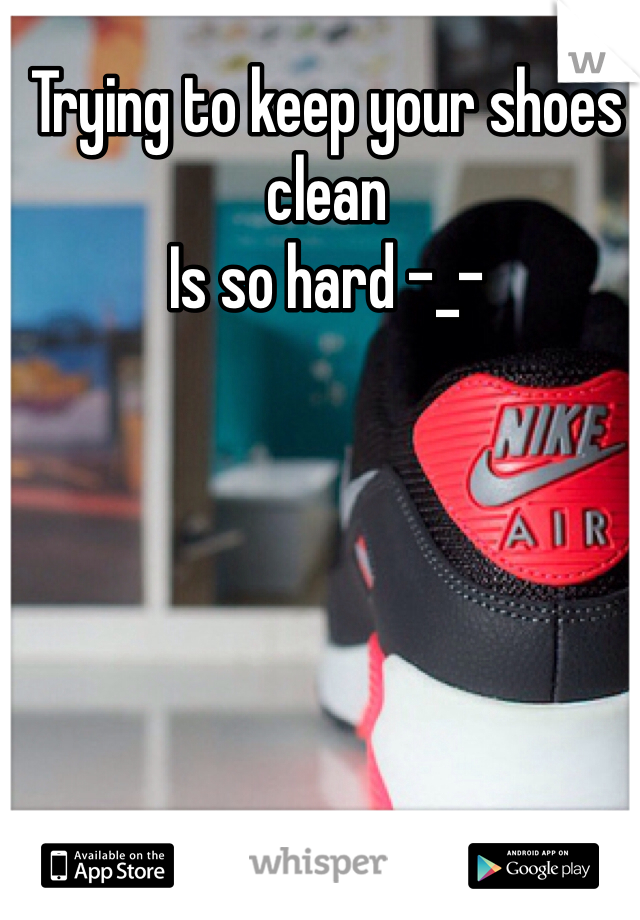 Trying to keep your shoes clean  Is so hard -_-