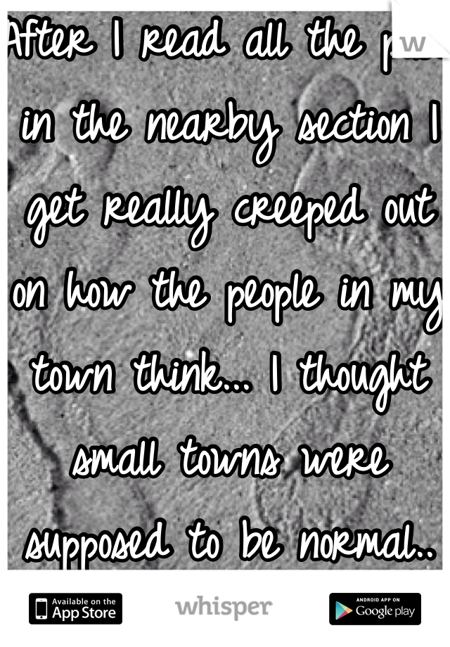 After I read all the post in the nearby section I get really creeped out on how the people in my town think... I thought small towns were supposed to be normal..