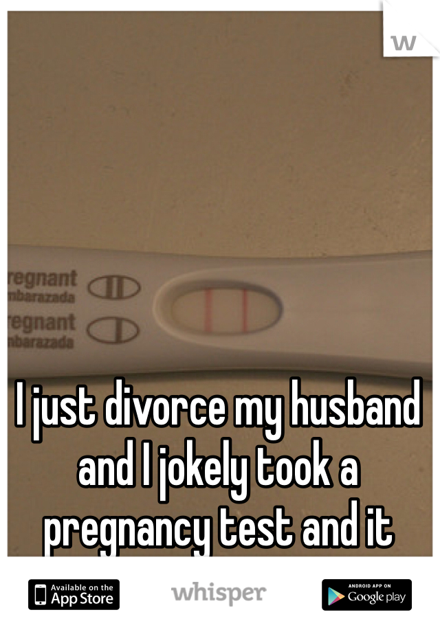 I just divorce my husband and I jokely took a pregnancy test and it came out positive.