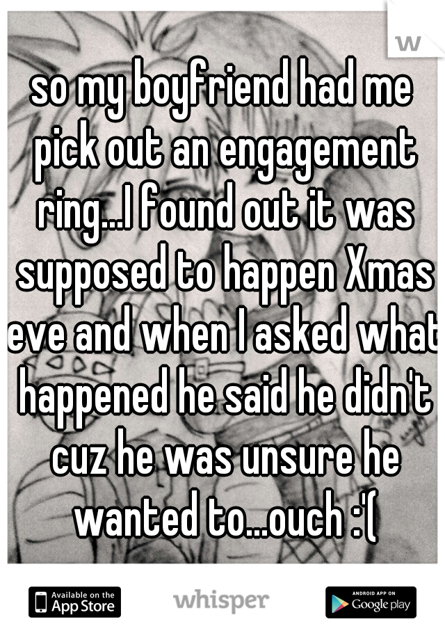 so my boyfriend had me pick out an engagement ring...I found out it was supposed to happen Xmas eve and when I asked what happened he said he didn't cuz he was unsure he wanted to...ouch :'(