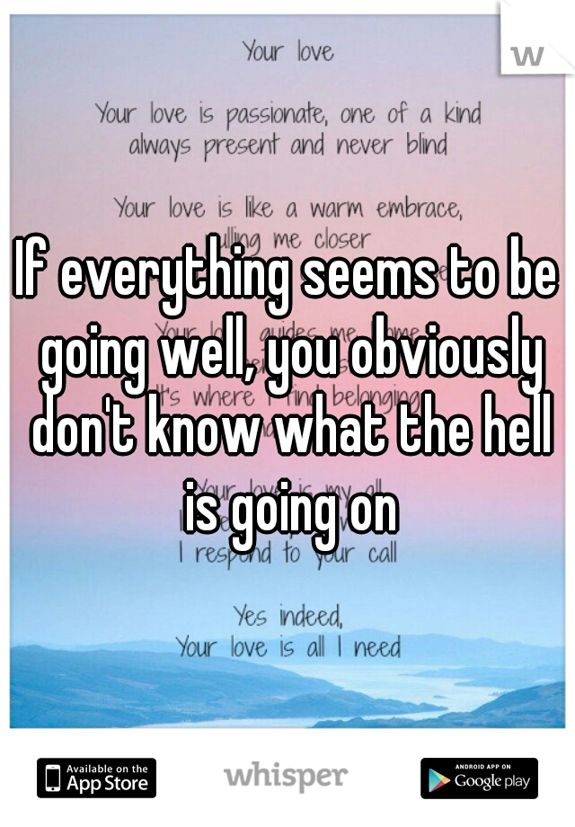 If everything seems to be going well, you obviously don't know what the hell is going on