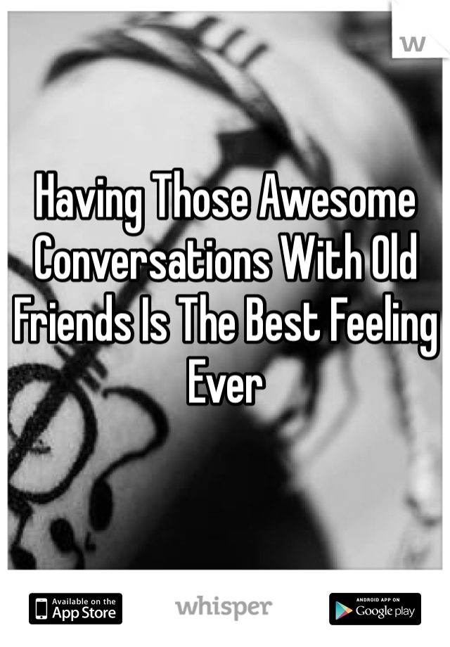 Having Those Awesome Conversations With Old Friends Is The Best Feeling Ever
