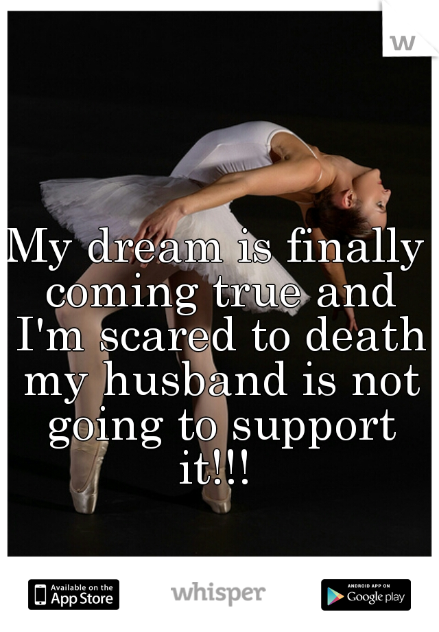 My dream is finally coming true and I'm scared to death my husband is not going to support it!!!