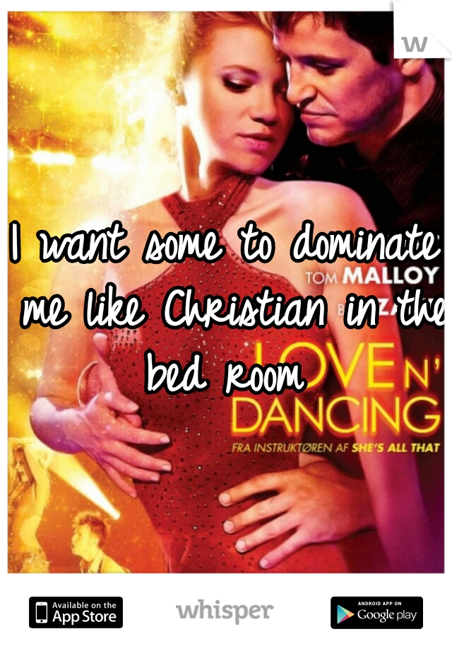 I want some to dominate me like Christian in the bed room