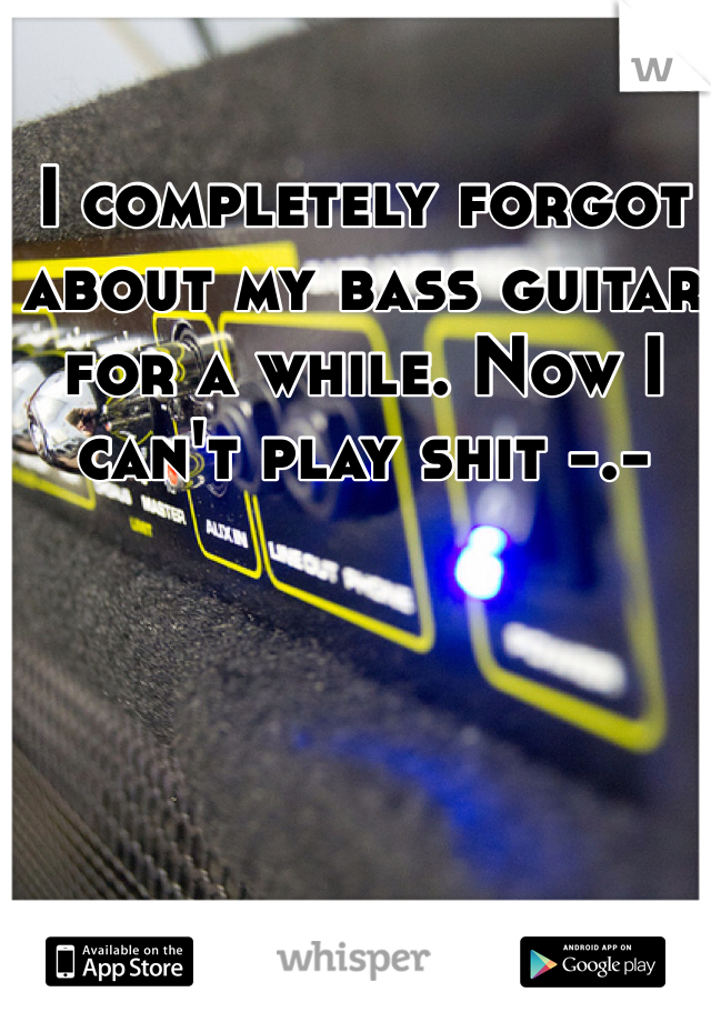 I completely forgot about my bass guitar for a while. Now I can't play shit -.-