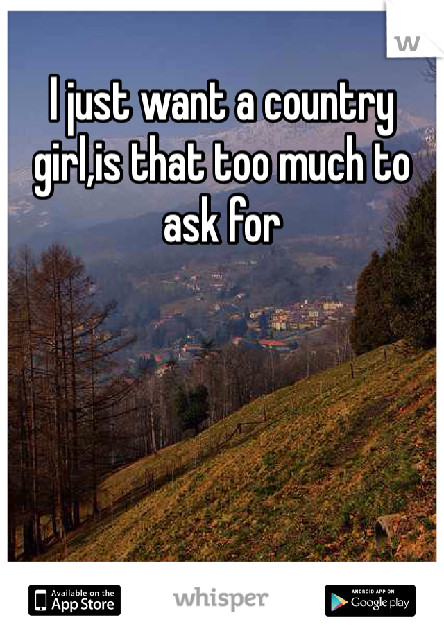 I just want a country girl,is that too much to ask for