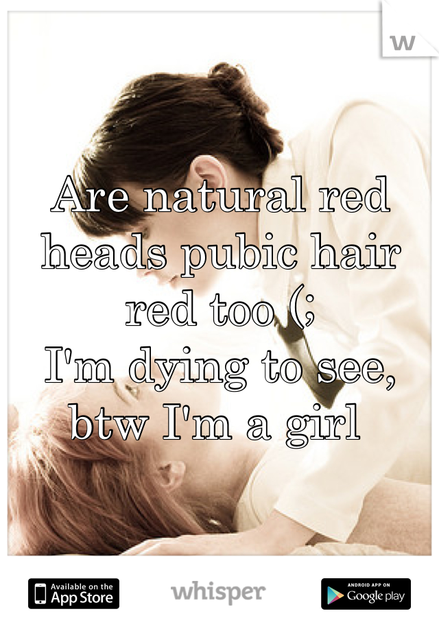 Are natural red heads pubic hair red too (;  I'm dying to see, btw I'm a girl