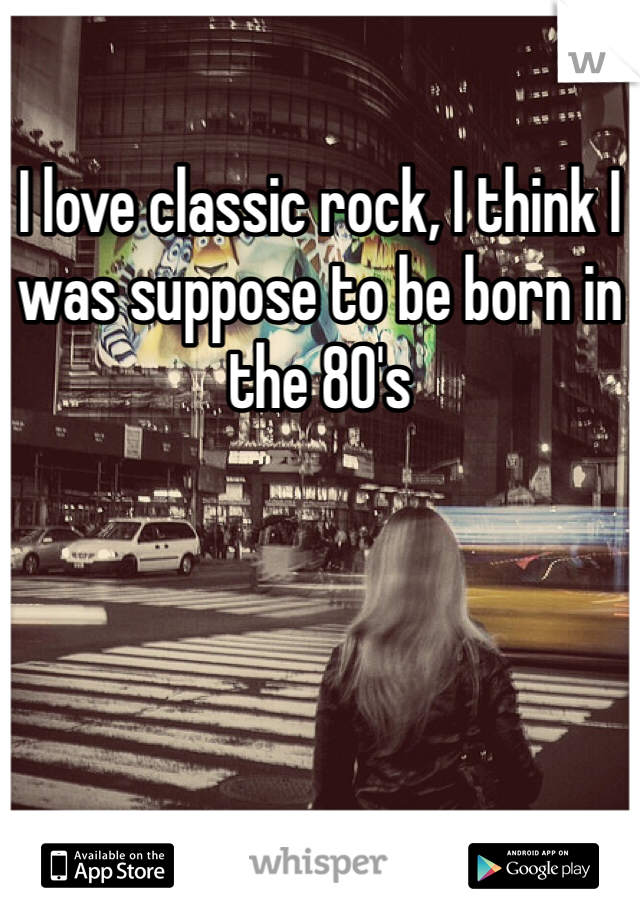 I love classic rock, I think I was suppose to be born in the 80's