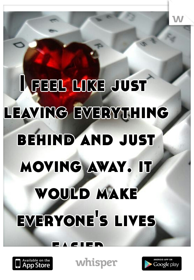 I feel like just leaving everything behind and just moving away. it would make everyone's lives easier.