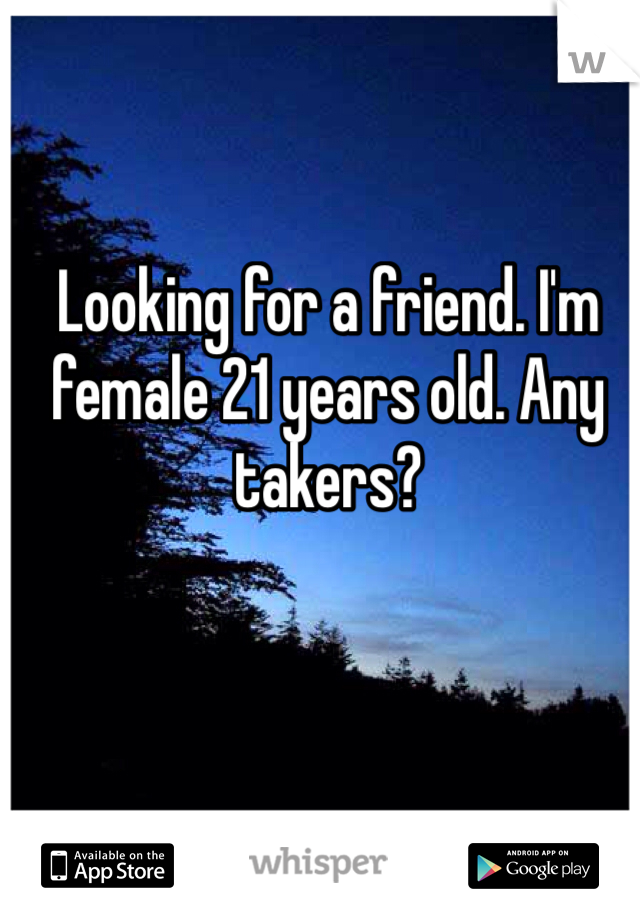 Looking for a friend. I'm female 21 years old. Any takers?