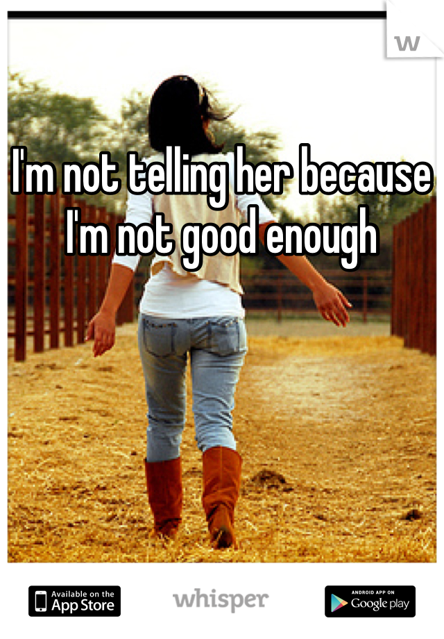 I'm not telling her because I'm not good enough