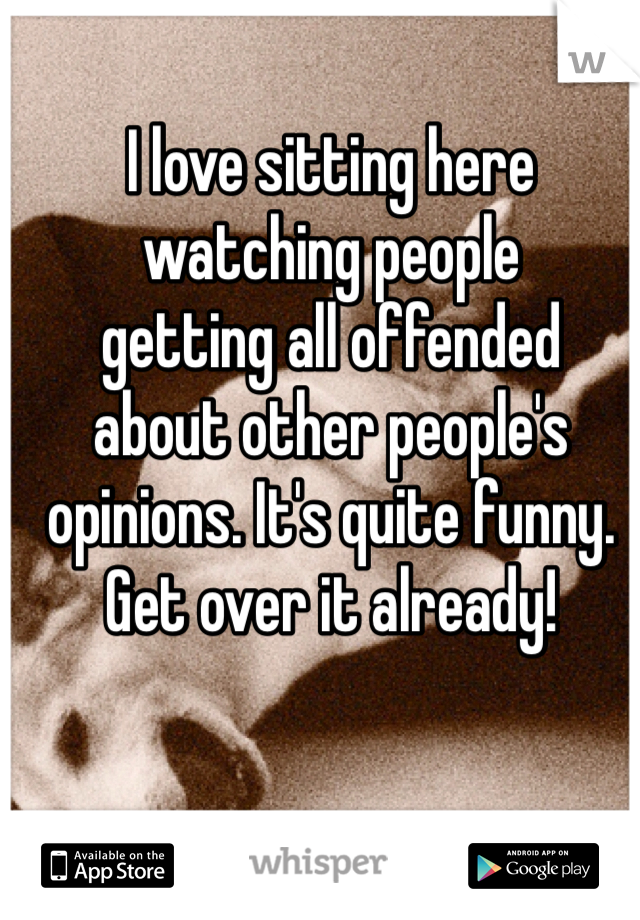 I love sitting here  watching people  getting all offended about other people's opinions. It's quite funny. Get over it already!
