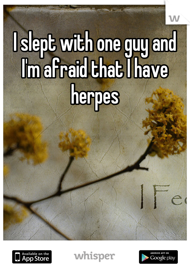 I slept with one guy and I'm afraid that I have herpes