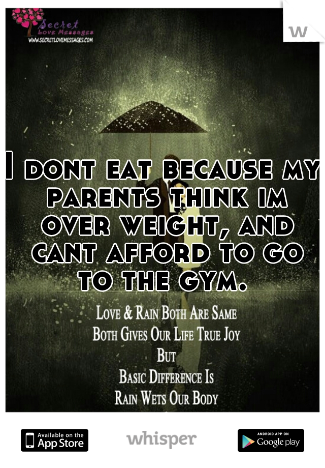 I dont eat because my parents think im over weight, and cant afford to go to the gym.