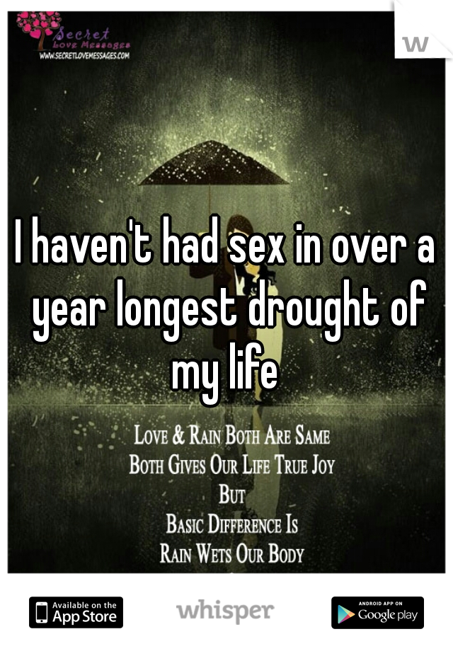 I haven't had sex in over a year longest drought of my life