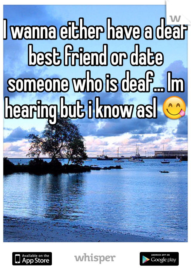I wanna either have a deaf best friend or date someone who is deaf... Im hearing but i know asl 😋
