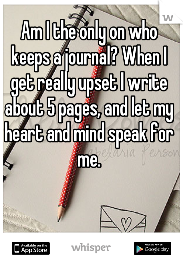 Am I the only on who keeps a journal? When I get really upset I write about 5 pages, and let my heart and mind speak for me.