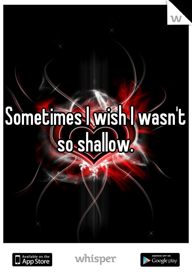 Sometimes I wish I wasn't so shallow.