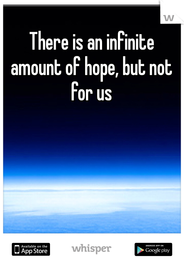 There is an infinite amount of hope, but not for us