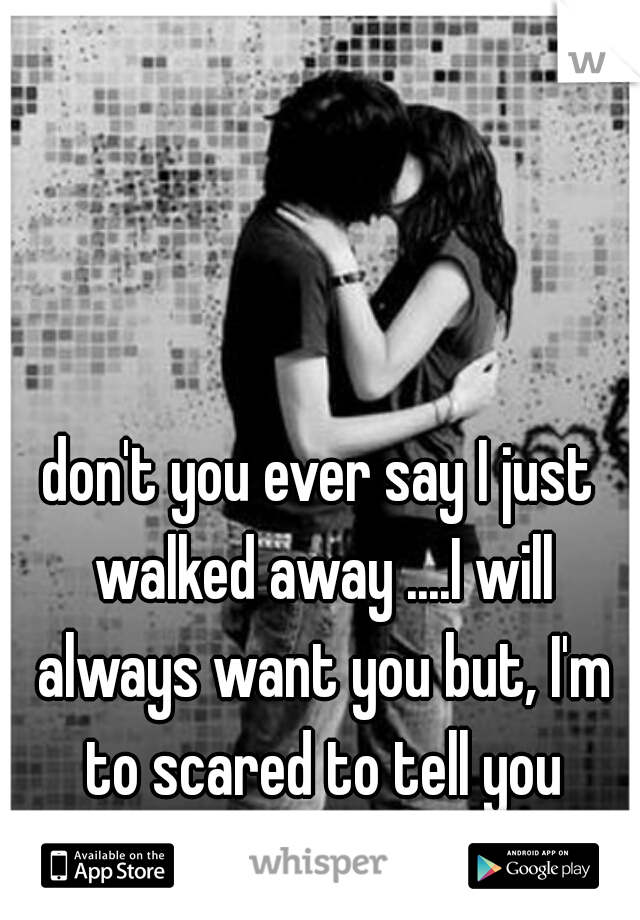 don't you ever say I just walked away ....I will always want you but, I'm to scared to tell you