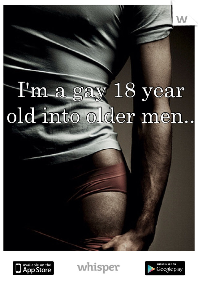 I'm a gay 18 year old into older men..